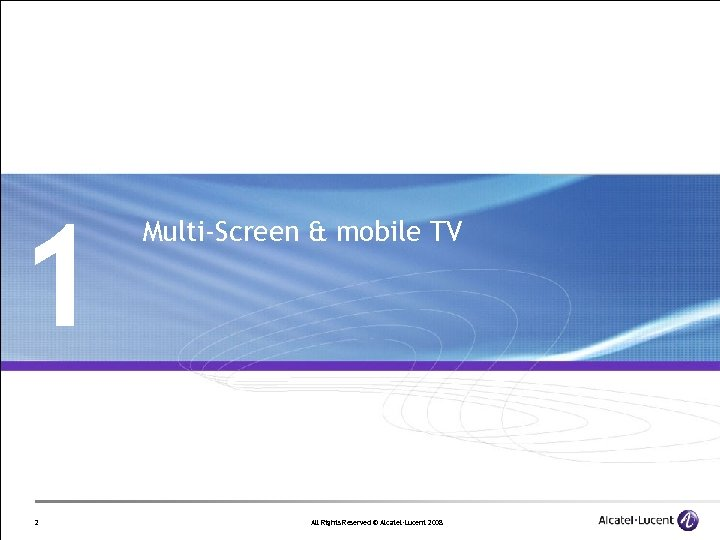 1 2 Multi-Screen & mobile TV All Rights Reserved © Alcatel-Lucent 2008