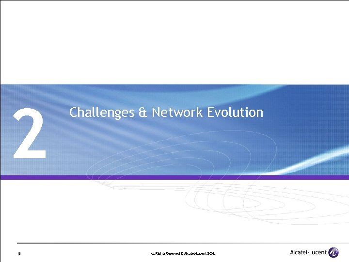 2 13 Challenges & Network Evolution All Rights Reserved © Alcatel-Lucent 2008