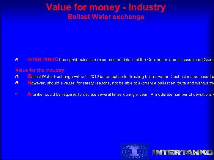 Value for money - Industry Ballast Water exchange INTERTANKO has spent extensive resources on