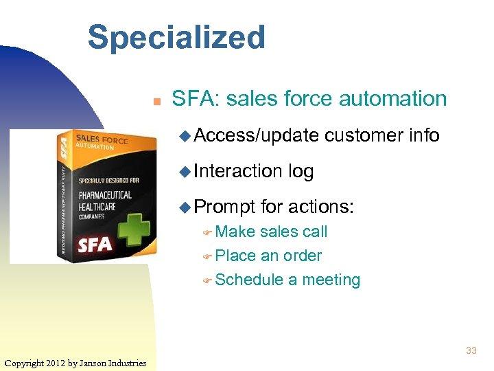 Specialized n SFA: sales force automation u Access/update u Interaction u Prompt customer info