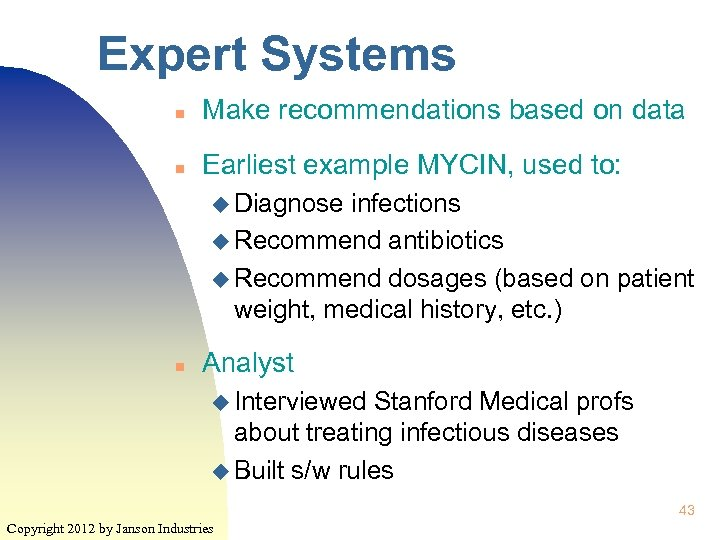 Expert Systems n Make recommendations based on data n Earliest example MYCIN, used to: