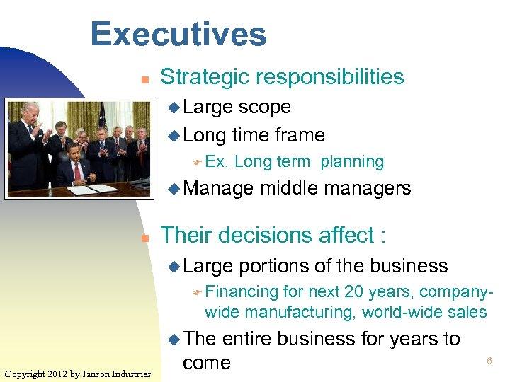 Executives n Strategic responsibilities u Large scope u Long time frame F Ex. Long