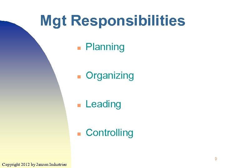 Mgt Responsibilities n Planning n Organizing n Leading n Controlling 9 Copyright 2012 by