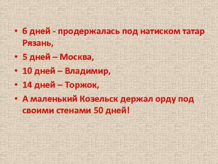• 6 дней - продержалась под натиском татар Рязань, • 5 дней –