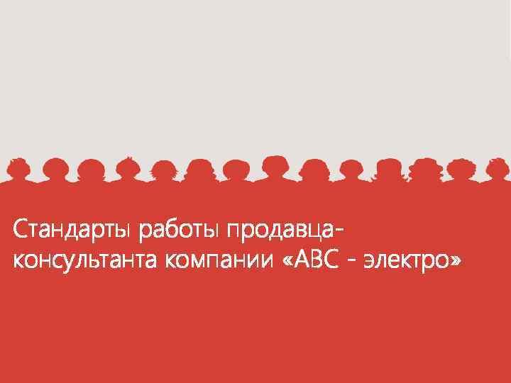 Стандарты работы продавцаконсультанта компании «АВС - электро»
