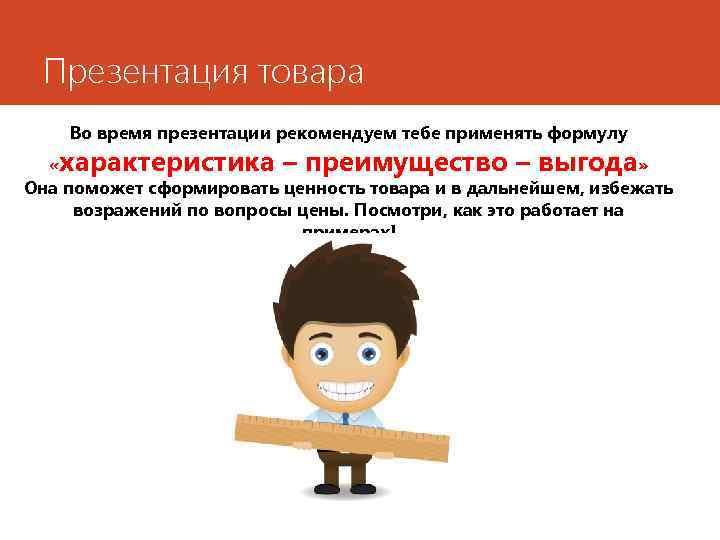 Презентация товара Во время презентации рекомендуем тебе применять формулу «характеристика – преимущество – выгода»