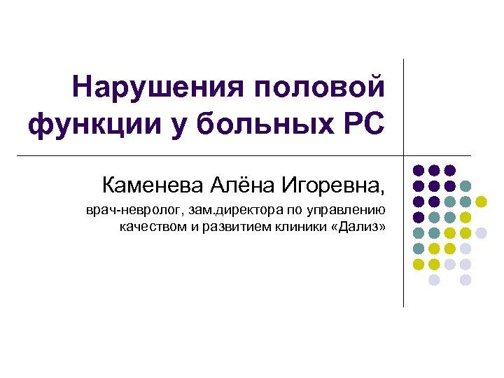 Нарушения половой функции у больных РС Каменева Алёна Игоревна, врач-невролог, зам. директора по управлению