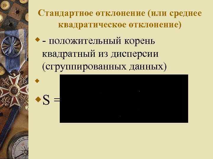 Стандартное отклонение (или среднее квадратическое отклонение) w - положительный корень квадратный из дисперсии (сгруппированных