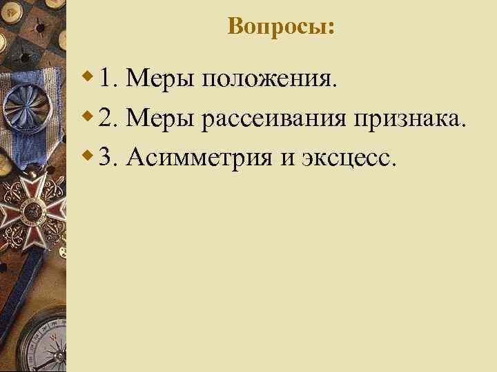 Вопросы: w 1. Меры положения. w 2. Меры рассеивания признака. w 3. Асимметрия и