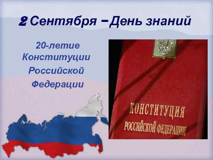 2 Сентября – День знаний 20 -летие Конституции Российской Федерации