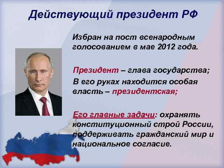 Действующий президент РФ Избран на пост всенародным голосованием в мае 2012 года. Президент –
