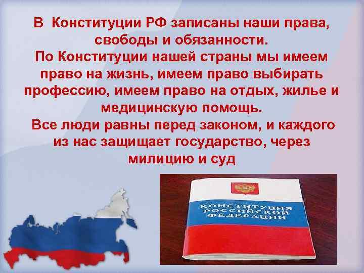 В Конституции РФ записаны наши права, свободы и обязанности. По Конституции нашей страны мы