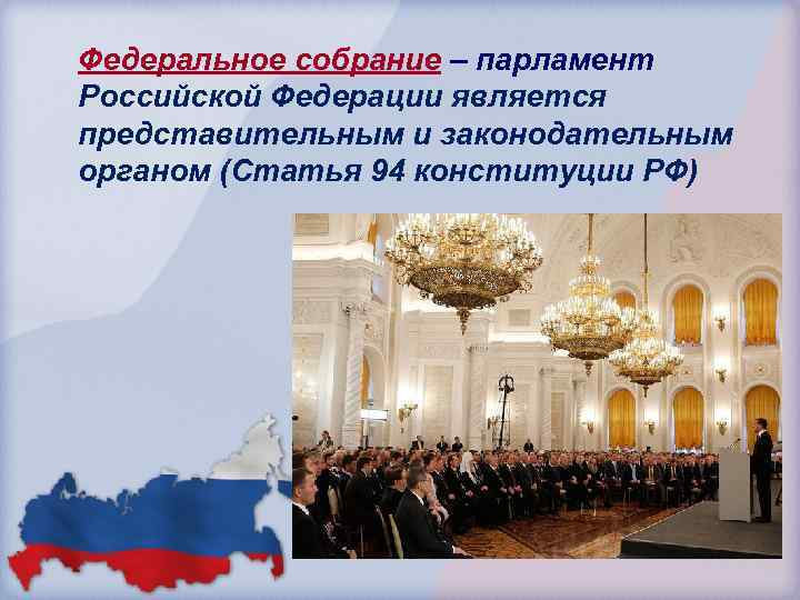 Федеральное собрание – парламент Российской Федерации является представительным и законодательным органом (Статья 94 конституции