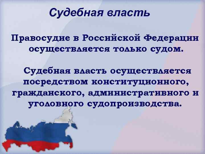 Судебная власть Правосудие в Российской Федерации осуществляется только судом. Судебная власть осуществляется посредством конституционного,