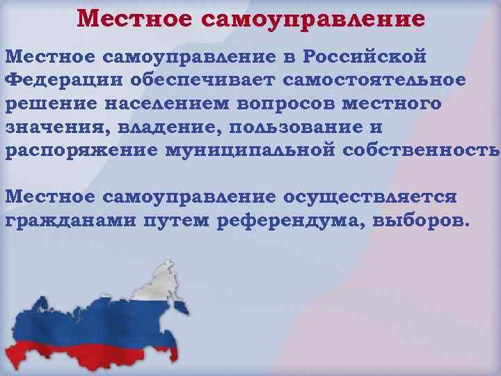 Местное самоуправление в Российской Федерации обеспечивает самостоятельное решение населением вопросов местного значения, владение, пользование