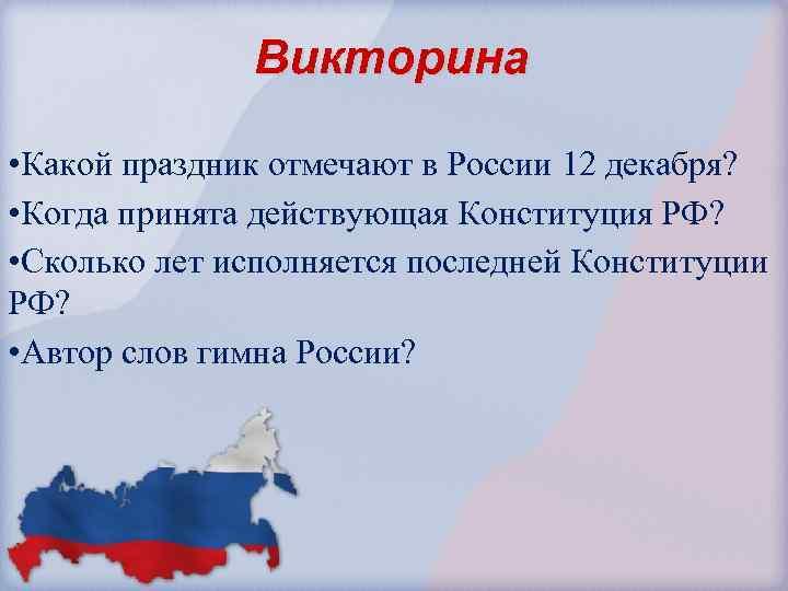 Викторина • Какой праздник отмечают в России 12 декабря? • Когда принята действующая Конституция