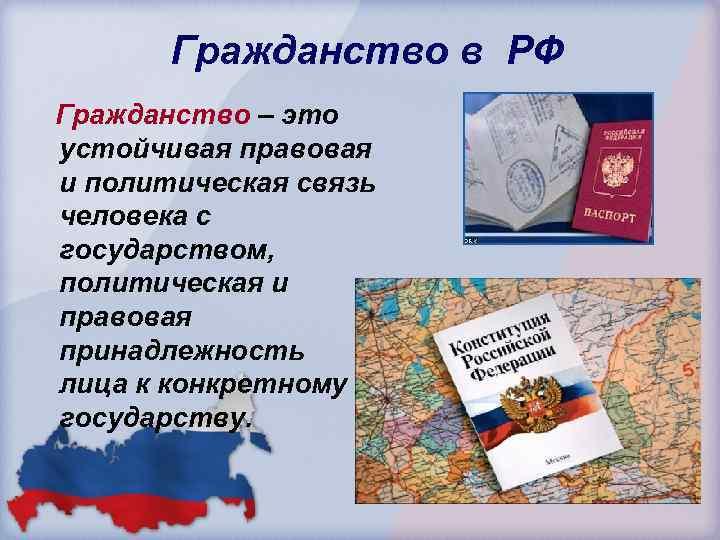Гражданство в РФ Гражданство – это устойчивая правовая и политическая связь человека с государством,