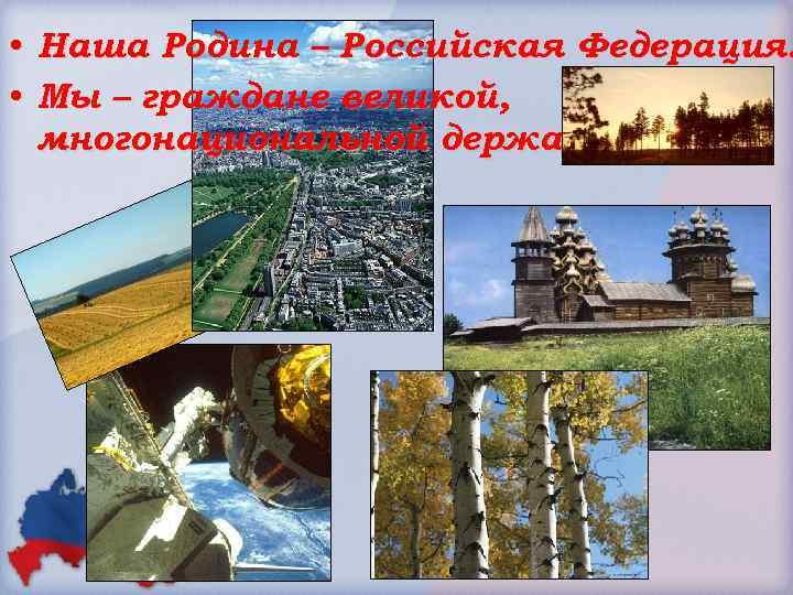 • Наша Родина – Российская Федерация. • Мы – граждане великой, многонациональной державы.