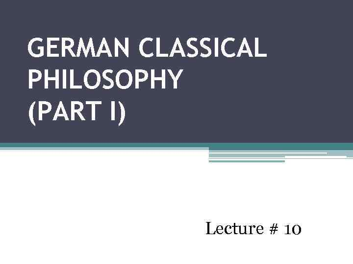 GERMAN CLASSICAL PHILOSOPHY (PART I) Lecture # 10
