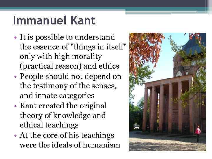 Immanuel Kant • It is possible to understand the essence of