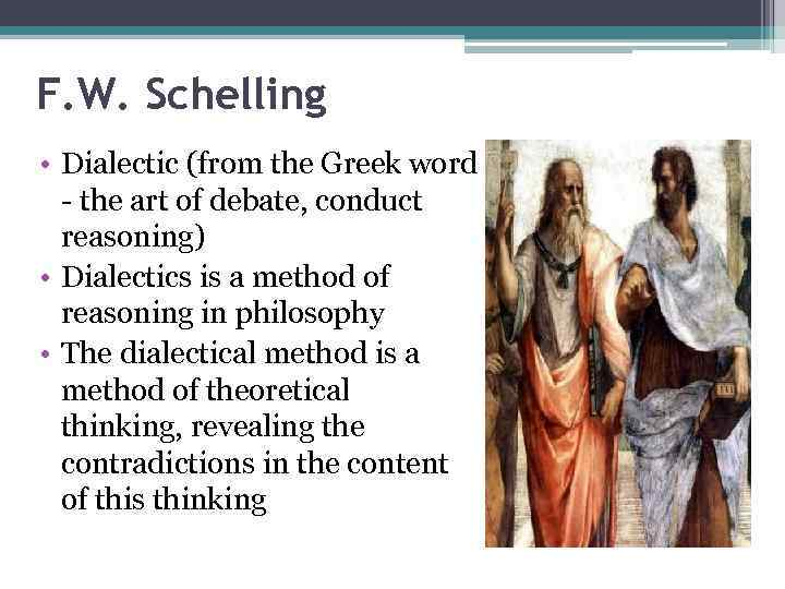 F. W. Schelling • Dialectic (from the Greek word - the art of debate,