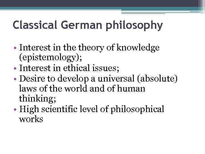 Classical German philosophy • Interest in theory of knowledge (epistemology); • Interest in ethical