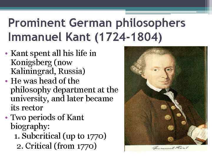 Prominent German philosophers Immanuel Kant (1724 -1804) • Kant spent all his life in