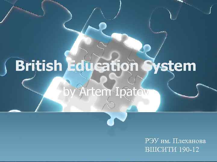 British Education System by Artem Ipatov РЭУ им. Плеханова ВШСИТИ 190 -12