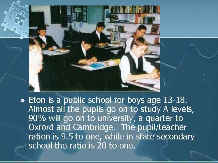 l Eton is a public school for boys age 13 -18. Almost all the