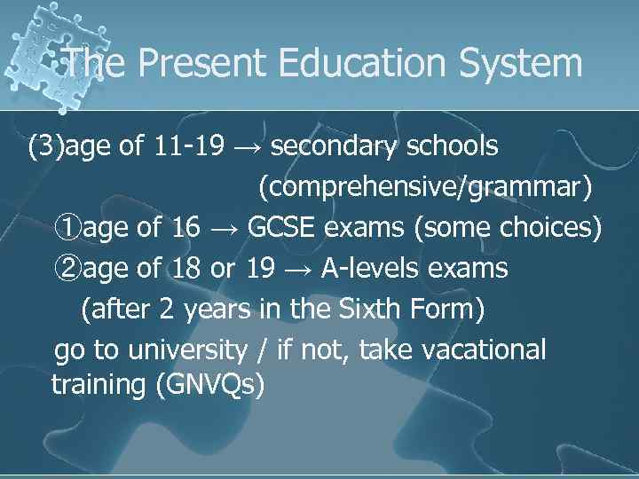 The Present Education System (3)age of 11 -19 → secondary schools (comprehensive/grammar) ①age of