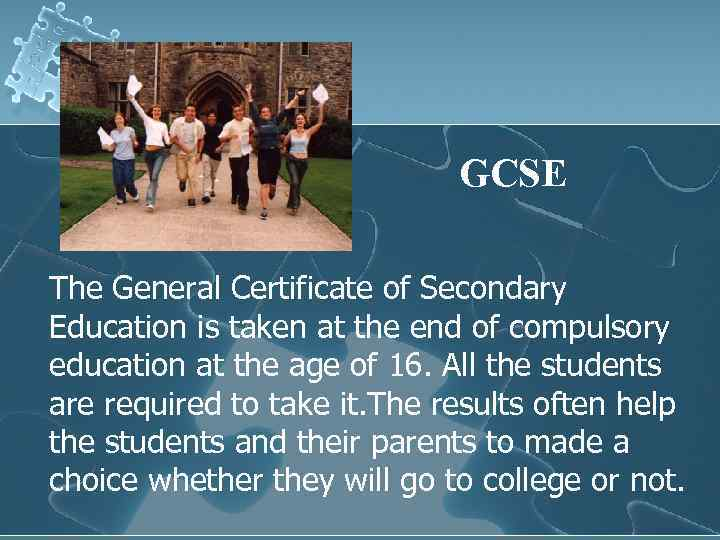 GCSE The General Certificate of Secondary Education is taken at the end of compulsory
