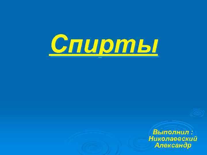Спирты Выполнил : Николаевский Александр