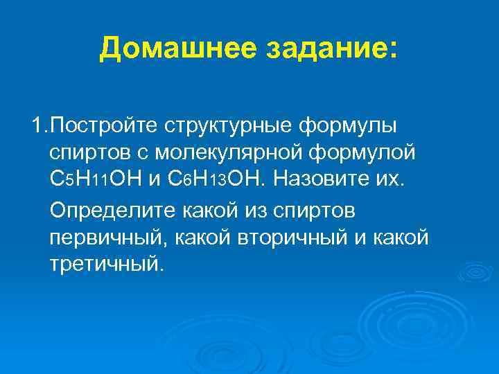 Домашнее задание: 1. Постройте структурные формулы спиртов с молекулярной формулой C 5 H 11
