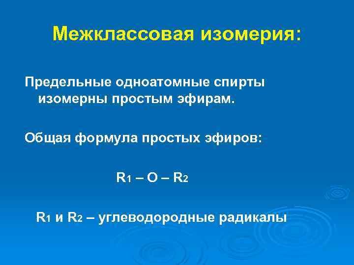 Межклассовая изомерия: Предельные одноатомные спирты изомерны простым эфирам. Общая формула простых эфиров: R 1