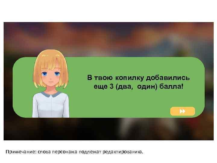 В твою копилку добавились еще 3 (два, один) балла! Примечание: слова персонажа подлежат редактированию.