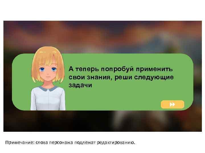 А теперь попробуй применить свои знания, реши следующие задачи Примечание: слова персонажа подлежат редактированию.