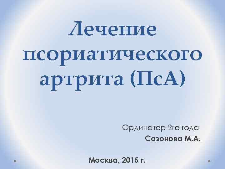 Лечение псориатического артрита (Пс. А) Ординатор 2 го года Сазонова М. А. Москва, 2015