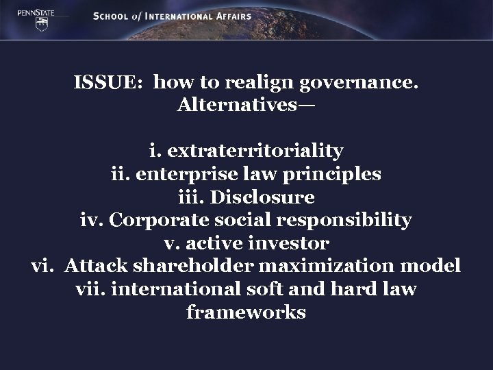 ISSUE: how to realign governance. Alternatives— i. extraterritoriality ii. enterprise law principles iii. Disclosure