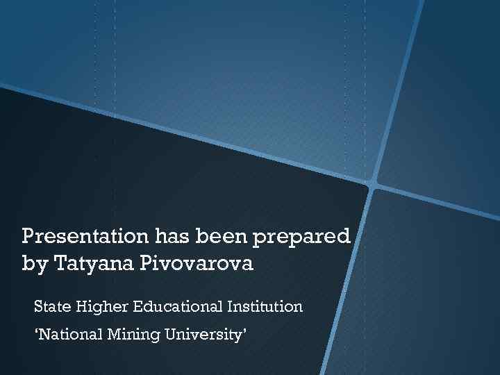 Presentation has been prepared by Tatyana Pivovarova State Higher Educational Institution 'National Mining University'