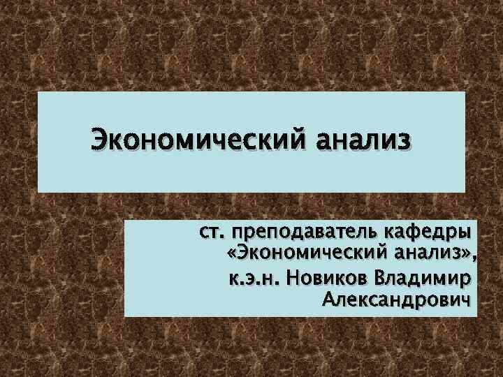 Экономический анализ ст. преподаватель кафедры «Экономический анализ» , к. э. н. Новиков Владимир Александрович