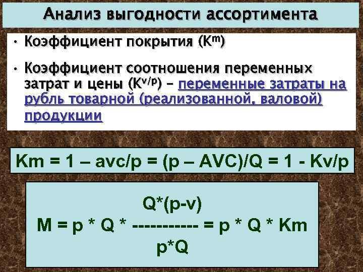 Анализ выгодности ассортимента • Коэффициент покрытия (Km) • Коэффициент соотношения переменных затрат и цены