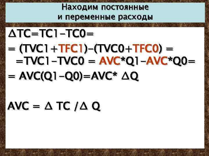 Находим постоянные и переменные расходы ∆TC=TC 1 -TC 0= = (TVC 1+TFC 1)-(TVC 0+TFC