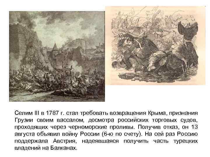 Селим III в 1787 г. стал требовать возвращения Крыма, признания Грузии своим вассалом, досмотра