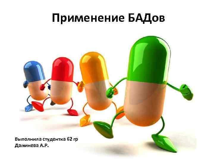 Применение БАДов Выполнила студентка 62 гр Даминева А. Р.