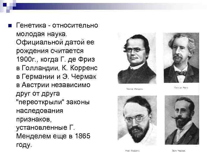 n Генетика - относительно молодая наука. Официальной датой ее рождения считается 1900 г. ,