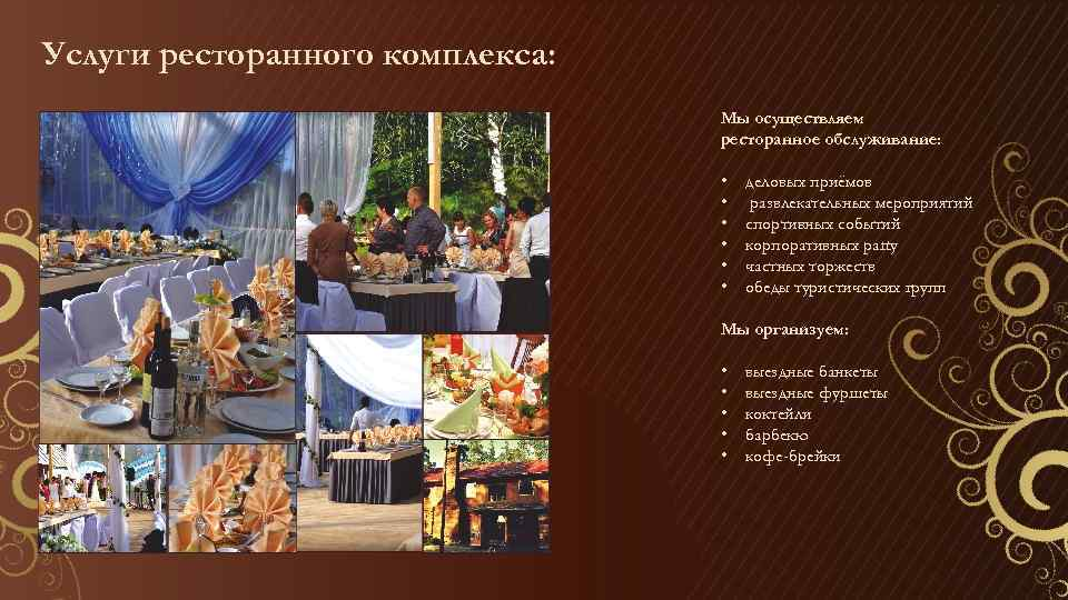 Услуги ресторанного комплекса: Мы осуществляем ресторанное обслуживание: • • • деловых приёмов развлекательных мероприятий