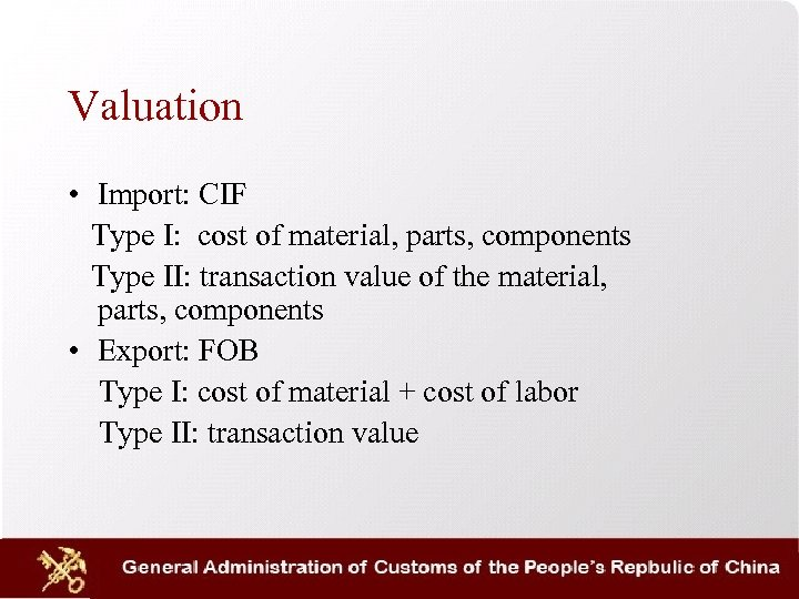 Valuation • Import: CIF Type I: cost of material, parts, components Type II: transaction
