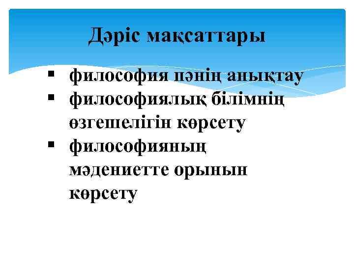 Дәріс мақсаттары § философия пәнің анықтау § философиялық білімнің өзгешелігін көрсету § философияның мәдениетте
