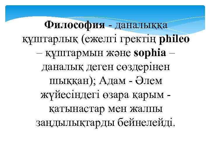 Философия - даналыққа құштарлық (ежелгі гректің phileo – құштармын және sophia – даналық деген