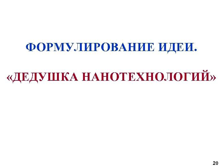 ФОРМУЛИРОВАНИЕ ИДЕИ. «ДЕДУШКА НАНОТЕХНОЛОГИЙ» 20